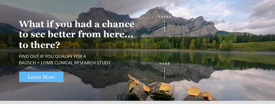 What if you had a chance to see better from HERE... to THERE? Find out if you qualify for a Bausch + Lomb Clinical Research Study
